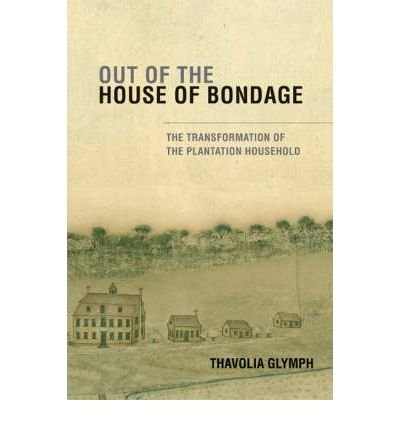 [( Out of the House of Bondage: The Transformation of the Plantation Household[ OUT OF THE HOUSE OF BONDAGE: THE TRANSFORMATION OF THE PLANTATION HOUSEHOLD ] By Glymph, Thavolia ( Author )Jul-01-2008 Paperback By Glymph, Thavolia ( Author ) Paperback Jul - 2008)] Paperback