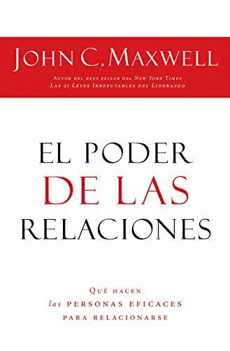 El poder de las relaciones: Lo que distingue a la gente altamente efectiva por John C. Maxwell