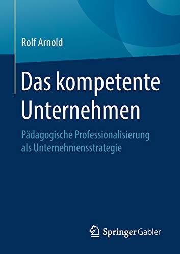 Das kompetente Unternehmen: Pädagogische Professionalisierung als Unternehmensstrategie