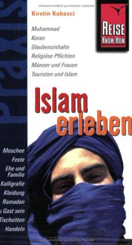 Islam erleben: Muhammad, Koran, Glaubensinhalte, Religiöse Pflichten, Männer und Frauen, Touristen und Islam, Moschee, Feste, Ehe und Familie. Ramadan, Zu Gast sein, Tischsitten, Handeln