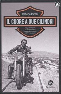 Il cuore a due cilindri. Viaggi e riflessioni di un motociclista innamorato della sua Harley-Davidson (Le caravelle) di Parodi, Roberto (2010) Tapa blanda