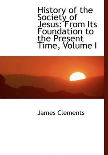 History of the Society of Jesus: From Its Foundation to the Present Time, Volume I: From Its Foundation to the Present Time, Volume I (Large Print Edition)