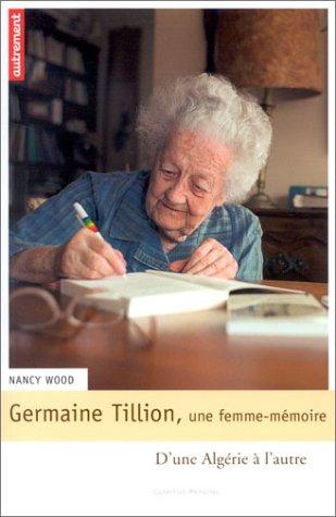 Germaine Tillion, une femme-mémoire : D'une Algérie à l'autre