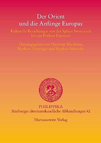 Der Orient und die Anfänge Europas: Kulturelle Beziehungen von der Späten Bronzezeit bis zur Frühen Eisenzeit (Philippika, Band 42)