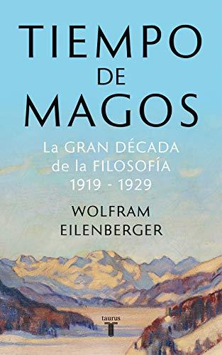 Tiempo de magos: La gran década de la filosofía: 1919-1929 por Wolfram Eilenberger