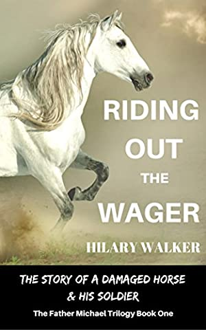 Riding Out the Wager: The Story of a Damaged Horse & His Soldier (The Father Michael Trilogy Book