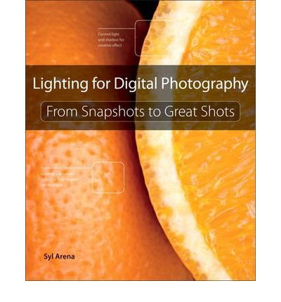 [(Lighting for Digital Photography: From Snapshots to Great Shots )] [Author: Syl Arena] [Oct-2012]