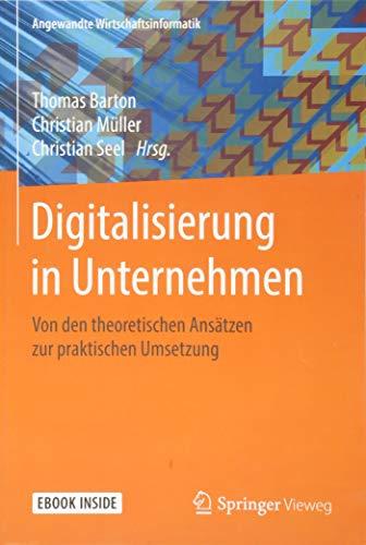 Digitalisierung in Unternehmen: Von den theoretischen Ansätzen zur praktischen Umsetzung (Angewandte Wirtschaftsinformatik)