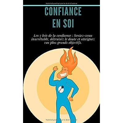 Confiance en soi : Les 7 lois de la confiance : Sentez-vous inarrêtable, détruisez le doute et atteignez vos plus grands objectifs.: (atteindre ses objectifs, comment réussir, état d'esprit)