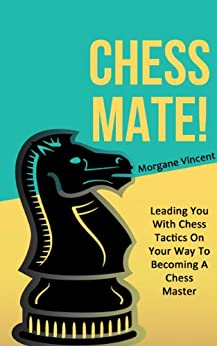 CHESS MATE! Leading You With Chess Tactics On Your Way To Becoming A Chess Master (Chess Strategy, Chess, Chess Patterns, Chess Story Book 1) (English Edition) von [Vincent, Morgane]