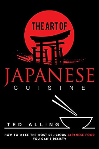 The Art of Japanese Cuisine: How to Make the Most Delicious Japanese Food You Can't Resist
