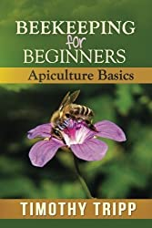 Beekeeping For Beginners: Apiculture Basics by Timothy Tripp (2013-06-30)