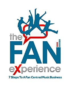 THE FAN EXPERIENCE: 7 Steps To A Fan Centred Music Business by [SOWAMBUR, LEENA]