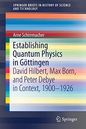 Establishing Quantum Physics in Göttingen: David Hilbert, Max Born, and Peter Debye in Context, 1900-1926 (SpringerBriefs in History of Science and Technology)