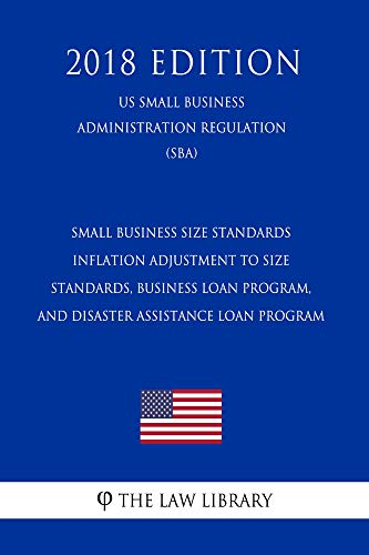 Small Business Size Standards - Inflation Adjustment to Size Standards, Business Loan Program, and Disaster Assistance Loan Program (US Small Business ... (SBA) (2018 Edition) (English Edition)