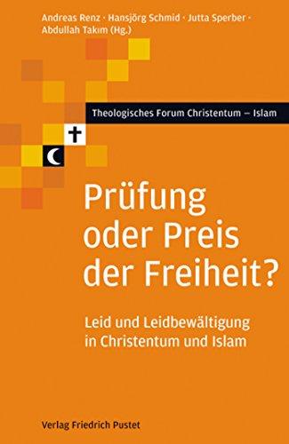 Prüfung oder Preis der Freiheit?: Leid und Leidbewältigung in Christentum und Islam (Theologisches Forum Christentum - Islam)