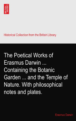 The Poetical Works of Erasmus Darwin ... Containing the Botanic Garden ... and the Temple of Nature. With philosophical notes and plates.