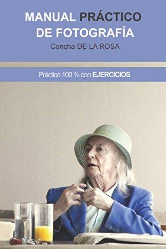 Manual Práctico de Fotografía: Práctico al 100%. CON EJERCICIOS por Concha de la Rosa