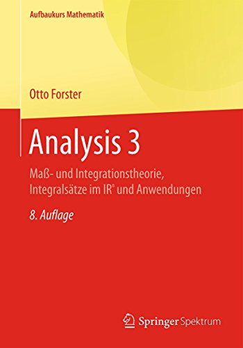 Analysis 3: Maß- und Integrationstheorie, Integralsätze im IRn und Anwendungen: Maß- und  Integrationstheorie, Integralsätze im IRn und Anwendungen (Aufbaukurs Mathematik)