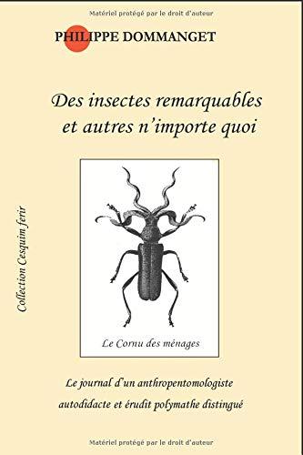 Des insectes remarquables et autres n'importe quoi: Le journal d'un anthropentomologiste autodidacte et érudit polymathe distingué par Philippe DOMMANGET