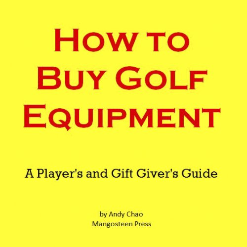 HOW TO BUY GOLF EQUIPMENT: A Player's & a Gift Giver's Guide to Buying Clubs, Drivers, Fairway Woods, Hybrids, Putters, Wedges, Balls, Irons and More! (Golf Demystified Book 200) (English Edition) (Golf 200)
