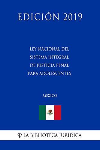 Ley Nacional del Sistema Integral de Justicia Penal para Adolescentes (México) (Edición 2019) por La Biblioteca Jurídica