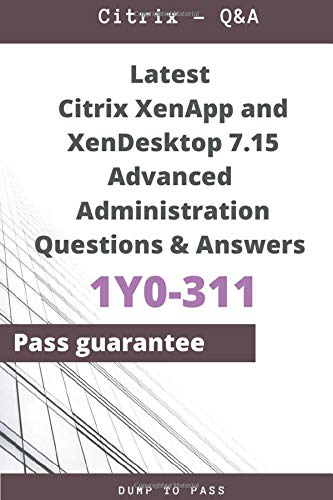 Latest Citrix XenApp and XenDesktop 7.15 Advanced Administration 1Y0-311 Questions and Answers: 1Y0-311 Workbook