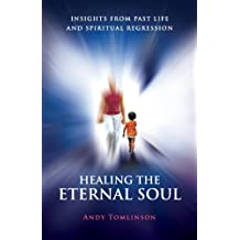 Healing the Eternal Soul - Insights from Past Life and Spiritual Regression by Andy Tomlinson (2012-03-01)