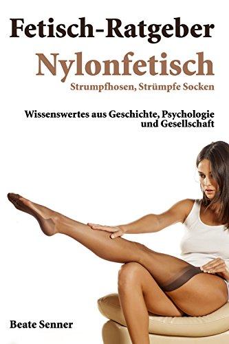 Fetisch Ratgeber - Nylonfetisch: Nylon, Strümpfe, Socken und Strumpfhosen (Fetischratgeber 3) -