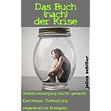 Das Buch (nach) der Krise - Selbstversorgung leicht gemacht (Gartenbau, Tierhaltung, regenerative Energien)