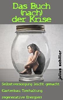 Das Buch (nach) der Krise - Selbstversorgung leicht gemacht (Gartenbau, Tierhaltung, regenerative Energien) von [Schiller, Julius]