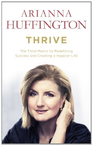 Thrive: The Third Metric to Redefining Success and Creating a Happier Life: Written by Arianna Huffington, 2014 Edition, Publisher: W H Allen [Paperback]