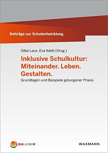 Inklusive Schulkultur: Miteinander. Leben. Gestalten: Grundlagen und Beispiele gelungener Praxis (Beiträge zur Schulentwicklung)