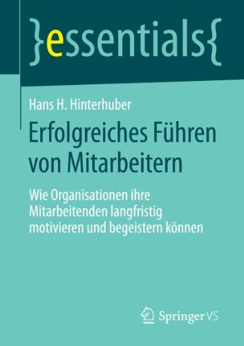 Erfolgreiches Führen von Mitarbeitern: Wie Organisationen ihre Mitarbeitenden langfristig motivieren und begeistern können (essentials)