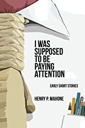 I Was Supposed To Be Paying Attention: Early Short Stories