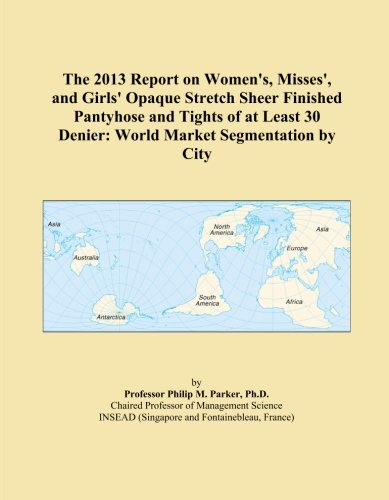 The 2013 Report on Women's, Misses', and Girls' Opaque Stretch Sheer Finished Pantyhose and Tights of at Least 30 Denier: World Market Segmentation by City
