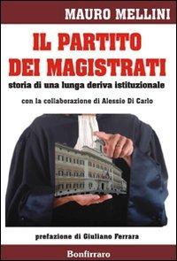 Il partito dei magistrati. Storia di una lunga deriva istituzionale di Mauro Mellini