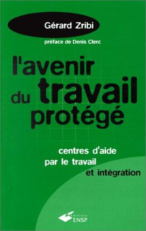 L'AVENIR DU TRAVAIL PROTEGE. : Centres d'aide par le travail et intégration par Gérard Zribi
