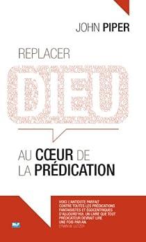 Replacer Dieu au coeur de la prédication (French Edition) by [Piper, John]