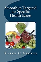Smoothies Targeted for Specific Health Issues: 73 Superfood Smoothie Recipes for 14 Ailments: Alzheimer's, Arthritis, Cancer, Cholesterol, Diabetes, Heart Disease and More (Superfoods Series) by Karen C Groves (2013-06-29)