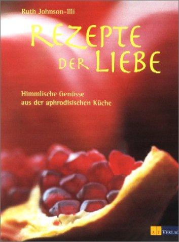 Rezepte der Liebe: Himmlische Genüsse aus der aphrodisischen Küche