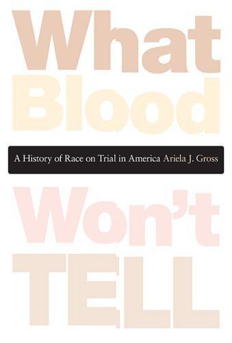 What Blood Won't Tell: A History of Race on Trial in America by Ariela J. Gross (2008-10-31)
