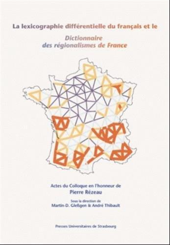 Le lexicographie différentielle du français et le Dictionnaire des régionalismes de France par André Thibault, Martin-D. Gleûgen, Collectif