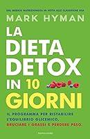 La dieta detox in 10 giorni. Il programma per ristabilire l'equilibrio glicemico, bruciare i grassi e perdere peso