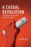 A Casual Revolution: Reinventing Video Games and Their Players (MIT Press)