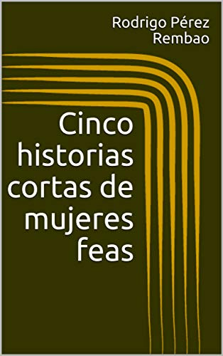 Cinco historias cortas de mujeres feas por Rodrigo Pérez Rembao
