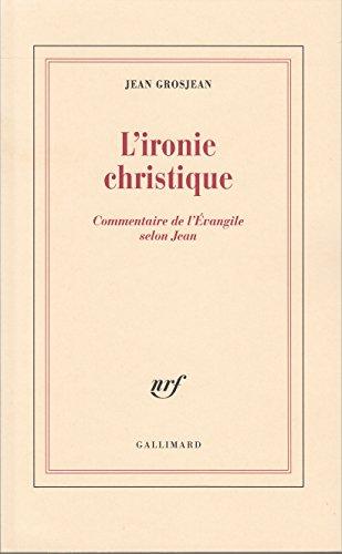 L'ironie christique: Commentaire de l'Évangile selon Jean par Jean Grosjean