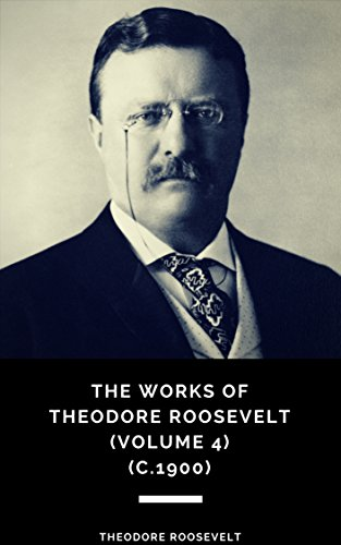 The Works of Theodore Roosevelt (Volume 4) (c.1900) (English Edition)