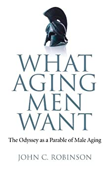 What Aging Men Want: The Odyssey as a Parable of Male Aging by [Robinson, John C.]