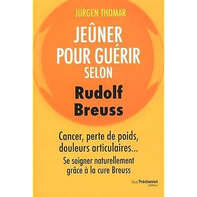 Jeûner pour guérir selon Rudolph Breuss : Cancer, perte de poids, douleurs articulaires... Se soigner naturellement grâce à la cure Breuss